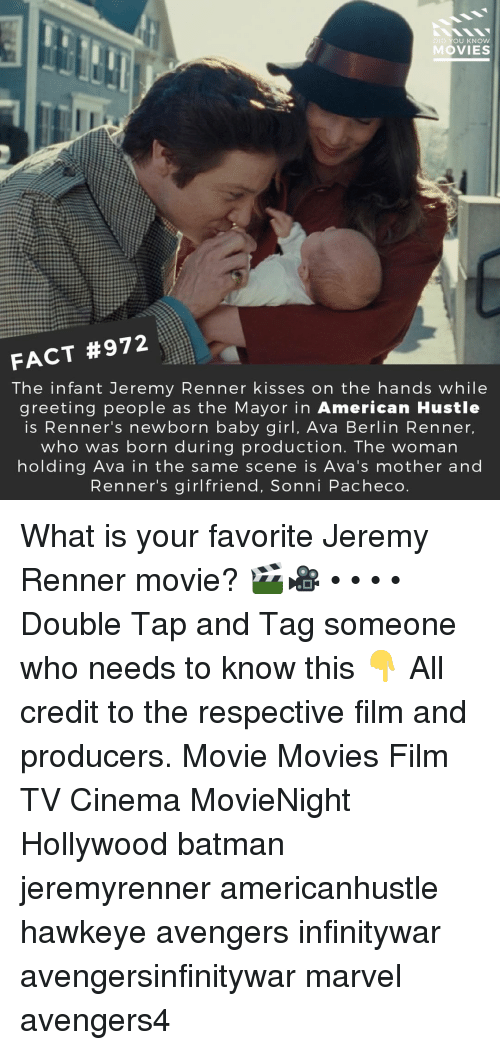Batman, Memes, and Movies: DID YOU KNOw  MOVIES  FACT #972  The infant Jeremy Renner kisses on the hands while  greeting people as the Mayor in American Hustle  is Renner's newborn baby girl, Ava Berlin Renner,  who was born during production. The woman  holding Ava in the same scene is Ava's mother and  Renner's girlfriend, Sonni Pacheco What is your favorite Jeremy Renner movie? 🎬🎥 • • • • Double Tap and Tag someone who needs to know this 👇 All credit to the respective film and producers. Movie Movies Film TV Cinema MovieNight Hollywood batman jeremyrenner americanhustle hawkeye avengers infinitywar avengersinfinitywar marvel avengers4
