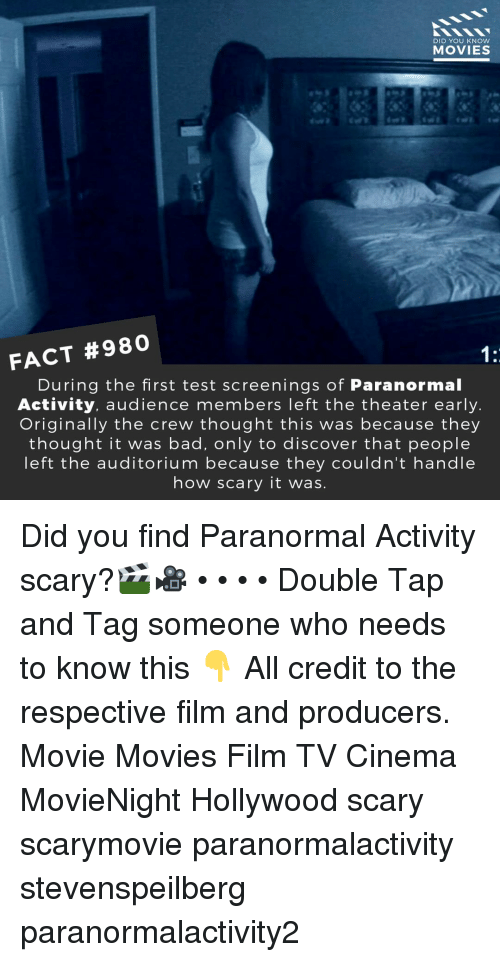 Bad, Memes, and Movies: DID YOU KNOW  MOVIES  FACT #980  During the first test screenings of Paranormal  Activity, audience members left the theater early  Originally the crew thought this was because they  thought it was bad, only to discover that people  left the auditorium because they couldn't handle  how scary it was Did you find Paranormal Activity scary?🎬🎥 • • • • Double Tap and Tag someone who needs to know this 👇 All credit to the respective film and producers. Movie Movies Film TV Cinema MovieNight Hollywood scary scarymovie paranormalactivity stevenspeilberg paranormalactivity2