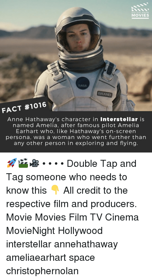 Interstellar, Memes, and Movies: DID YOU KNOW  MOVIES  JASA  BRAND  FACT #1016  Anne Hathaway's character in Interstellar is  named Amelia, after famous pilot Amelia  Earhart who, like Hathaway's on-screen  persona, was a woman who went further than  any other person in exploring and flying. 🚀🎬🎥 • • • • Double Tap and Tag someone who needs to know this 👇 All credit to the respective film and producers. Movie Movies Film TV Cinema MovieNight Hollywood interstellar annehathaway ameliaearhart space christophernolan