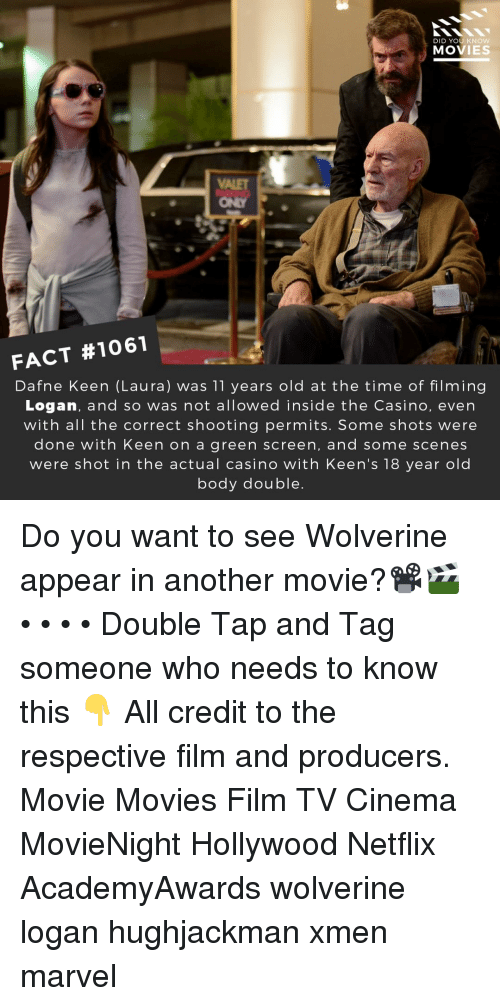 Memes, Movies, and Netflix: DID YOU KNOW  MOVIES  ONLY  FACT #1061  Dafne Keen (Laura) was 11 years old at the time of filming  Logan, and so was not allowed inside the Casino, even  with all the correct shooting permits. Some shots were  done with Keen on a green screen, and some scenes  were shot in the actual casino with Keen's 18 year old  body double Do you want to see Wolverine appear in another movie?📽️🎬 • • • • Double Tap and Tag someone who needs to know this 👇 All credit to the respective film and producers. Movie Movies Film TV Cinema MovieNight Hollywood Netflix AcademyAwards wolverine logan hughjackman xmen marvel