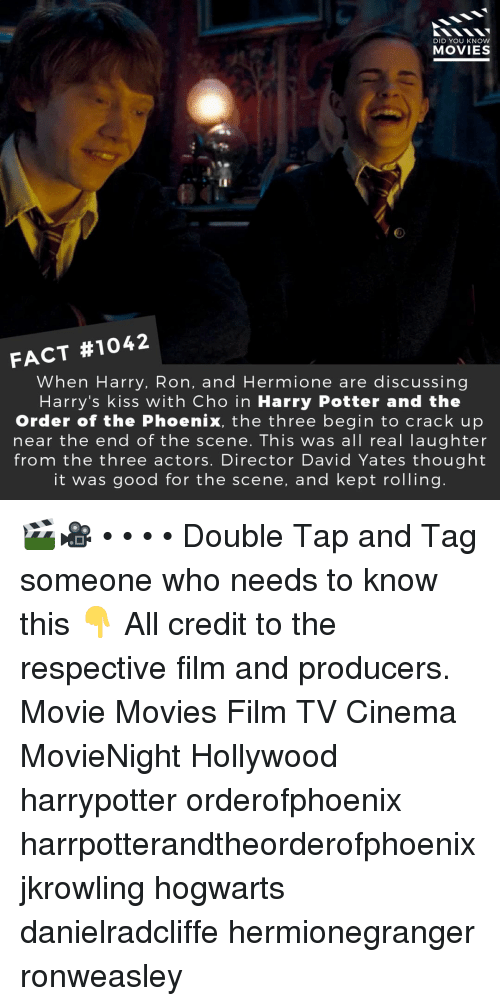 Harry Potter, Hermione, and Memes: DID YOU KNOW  MOVIES  p@  FACT #1042  When Harry, Ron, and Hermione are discussing  Harry's kiss with Cho in Harry Potter and the  Order of the Phoenix, the three begin to crack up  near the end of the scene. This was all real laughter  from the three actors. Director David Yates thought  it was good for the scene, and kept rolling 🎬🎥 • • • • Double Tap and Tag someone who needs to know this 👇 All credit to the respective film and producers. Movie Movies Film TV Cinema MovieNight Hollywood harrypotter orderofphoenix harrpotterandtheorderofphoenix jkrowling hogwarts danielradcliffe hermionegranger ronweasley