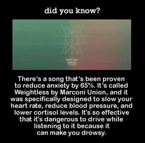 narco: did you know?  NARCO  There's a song that's been proven  to reduce anxiety by 65%. It's called  Weightless by Marconi Union, and it  was specifically designed to slow your  heart rate, reduce blood pressure, and  lower cortisol levels. It's so effective  that it's dangerous to drive while  listening to it because it  can make you drowsy.