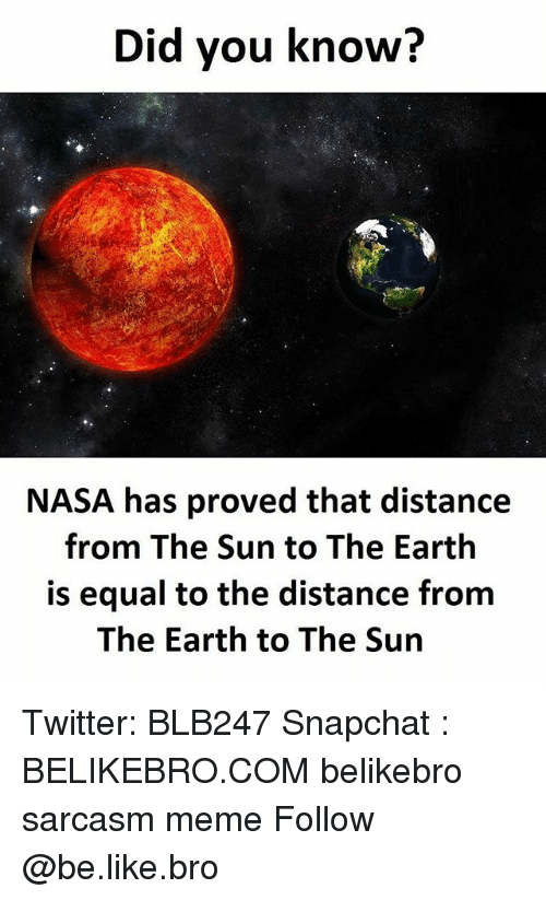 Equalism: Did you know?  NASA has proved that distance  from The Sun to The Earth  is equal to the distance from  The Earth to The Sun Twitter: BLB247 Snapchat : BELIKEBRO.COM belikebro sarcasm meme Follow @be.like.bro