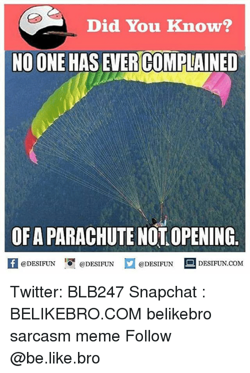 parachute: Did You Know?  NO ONE HAS EVER COMPLAINED  OF A PARACHUTE NOT OPENING  K @DESIFUN !可@DESIFUN @DESIFUN !ㅡ DESIFUN.COM  @DESIFUN DESIFUN.COM Twitter: BLB247 Snapchat : BELIKEBRO.COM belikebro sarcasm meme Follow @be.like.bro