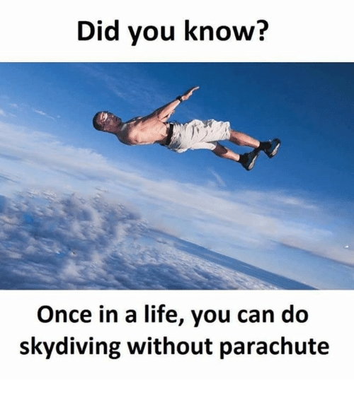 skydive: Did you know?  Once in a life, you can do  skydiving without parachute