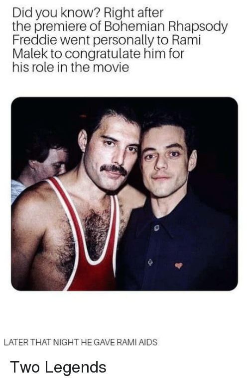 Rhapsody: Did you know? Right after  the premiere of Bohemian Rhapsody  Freddie went personally to Rami  Malek to congratulate him for  his role in the movie  LATER THAT NIGHT HE GAVE RAMI AIDS Two Legends