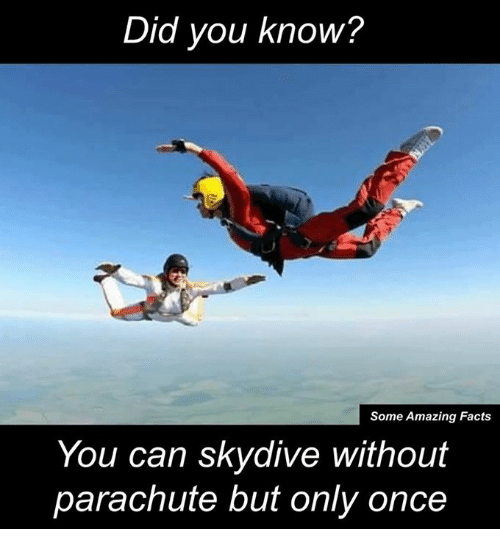 skydive: Did you know?  Some Amazing Facts  You can skydive withou  parachute but only once