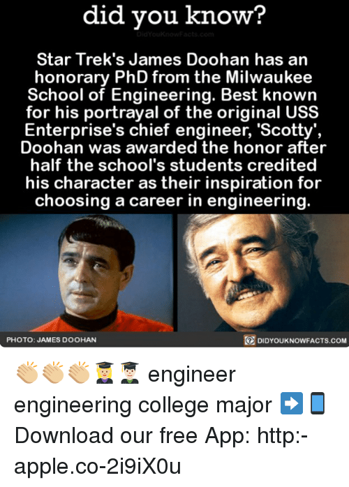 Apple, College, and Memes: did you know?  Star Trek's James Doohan has an  honorary PhD from the Milwaukee  School of Engineering. Best knowin  for his portrayal of the original USS  Enterprise's chief engineer, 'Scotty',  Doohan was awarded the honor after  half the school's students credited  his character as their inspiration for  choosing a career in engineering.  PHOTO: JAMES DOOHAN  DIDYOUKNOWFACTS.COM 👏🏼👏🏼👏🏼👩🏼🎓👨🏻🎓 engineer engineering college major ➡📱Download our free App: http:-apple.co-2i9iX0u