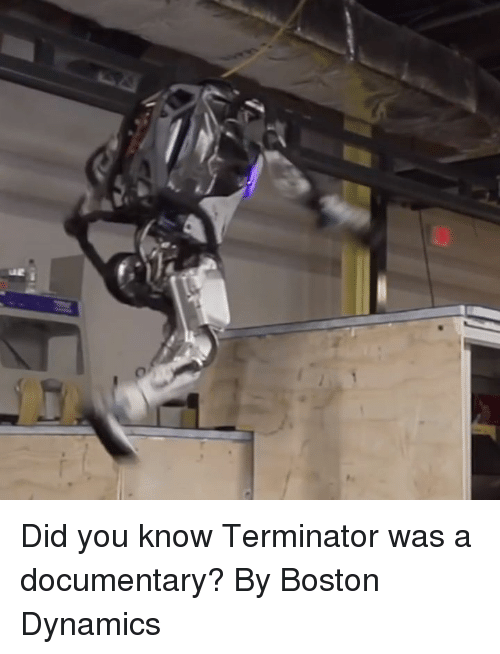 Dank, Boston, and Terminator: Did you know Terminator was a documentary?  By Boston Dynamics