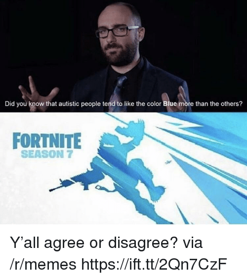 Memes, Blue, and The Others: Did you know that autistic people tend to like the color Blue more than the others?  FORTNITE  SEASON 7 Y'all agree or disagree? via /r/memes https://ift.tt/2Qn7CzF