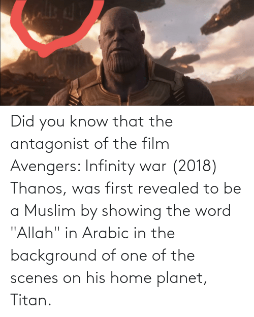"""Arabic: Did you know that the antagonist of the film Avengers: Infinity war (2018) Thanos, was first revealed to be a Muslim by showing the word """"Allah"""" in Arabic in the background of one of the scenes on his home planet, Titan."""