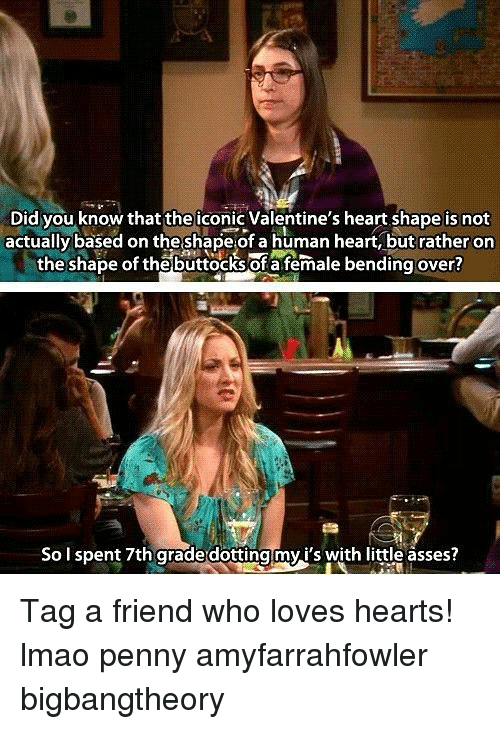 heart shape: Did you know that theiconic Valentine's heart shape is not  actually based on theshape of a human heart, but rather on  the shape of thebuttocks of a female bending over?  So I spent 7th arade dottingmyi's with little asses? Tag a friend who loves hearts! lmao penny amyfarrahfowler bigbangtheory