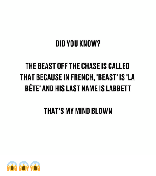 Memes, Chase, and French: DID YOU KNOW?  THE BEAST OFF THE CHASE IS CALLED  THAT BECAUSE IN FRENCH, 'BEAST' IS'LA  BETE' AND HIS LAST NAME IS LABBETT  THAT'S MY MIND BLOWN 😱😱😱