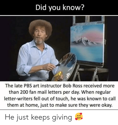 Bailey Jay, Bob Ross, and Home: Did you know?  The late PBS art instructor Bob Ross received more  than 200 fan mail letters per day. When regular  letter-writers fell out of touch, he was known to call  them at home, just to make sure they were okay. He just keeps giving 🥰