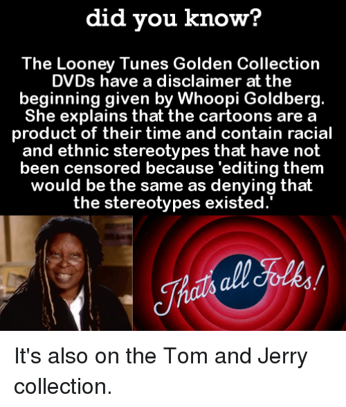 containment: did you know?  The Looney Tunes Golden Collection  DVDs have a disclaimer at the  beginning given by Whoopi Goldberg.  She explains that the cartoons are a  product of their time and contain racial  and ethnic stereotypes that have not  been censored because 'editing them  would be the same as denying thalt  the stereotypes existed. It's also on the Tom and Jerry collection.