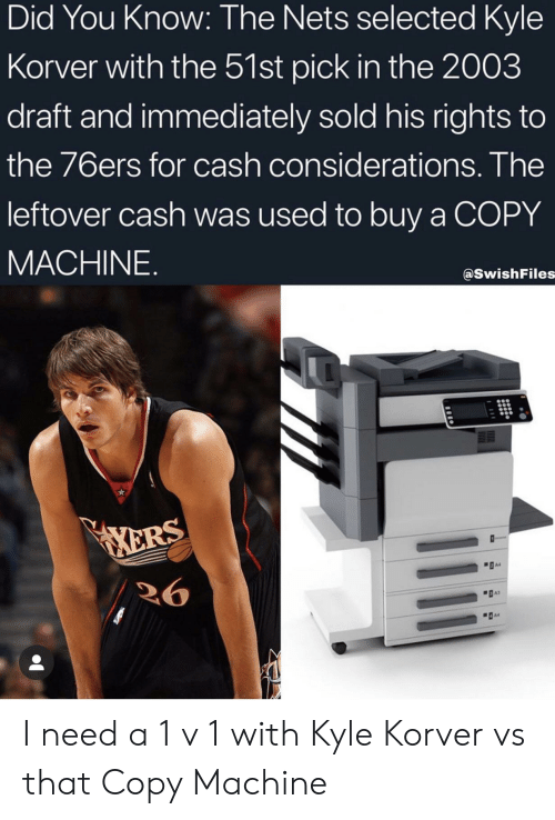Kyle Korver: Did You Know: The Nets selected Kyle  Korver with the 51st pick in the 2003  draft and immediately sold his rights to  the 76ers for cash considerations. The  leftover cash was used to buy a COPY  MACHINE.  @SwishFiles  ERS  A4  26 I need a 1 v 1 with Kyle Korver vs that Copy Machine