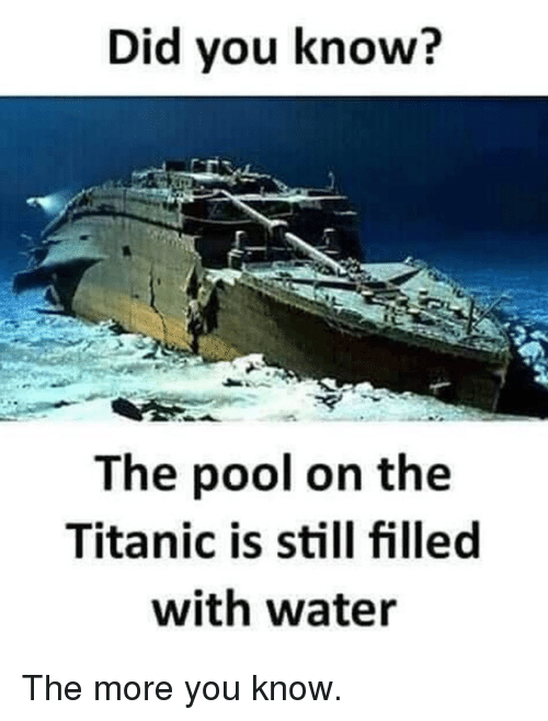 Dank, The More You Know, and Titanic: Did you know?  The pool on the  Titanic is still filled  with water The more you know.