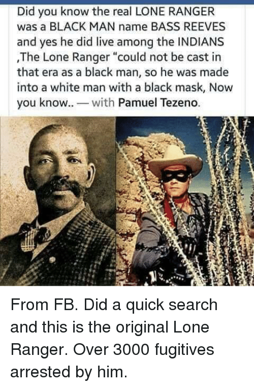 "ranger: Did you know the real LONE RANGER  was a BLACK MAN name BASS REEVES  and yes he did live among the INDIANS  ,The Lone Ranger ""could not be cast in  that era as a black man, so he was made  into a white man with a black mask, Now  you know. wh Pamuel Tezeno. From FB. Did a quick search and this is the original Lone Ranger. Over 3000 fugitives arrested by him."