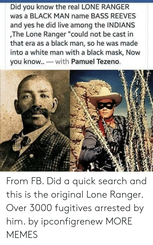 "ranger: Did you know the real LONE RANGER  was a BLACK MAN name BASS REEVES  and yes he did live among the INDIANS  ,The Lone Ranger ""could not be cast in  that era as a black man, so he was made  into a white man with a black mask, Now  you know. wh Pamuel Tezeno. From FB. Did a quick search and this is the original Lone Ranger. Over 3000 fugitives arrested by him. by ipconfigrenew MORE MEMES"