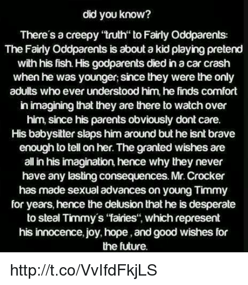 """The Fairly OddParents: did you know?  There's a creepy truth to Fairly Oddparents:  The Fairly Oddparents is about akid playing pretend  with his fish. His godparents died in acar crash  when he was younger, since they were the only  adults who ever understood him, he finds comfort  in imagining that they are there to watch over  him, since his parents obvioUSly dont care.  His babysitter slaps him around but he isnt brave  enough to tell on her. The granted wishes are  all in his imagination, hence why they never  have any lasting consequences. Mr. Crocker  has made sexual advances on young Timmy  for years, hence the delusion that he is desperate  to steal Timmy's """"fairies, which represent  his innocence, joy, hope ,andgood wishes for  the future. http://t.co/VvIfdFkjLS"""