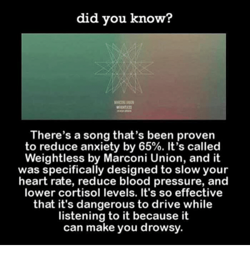 Funny, Pressure, and Tumblr: did you know?  There's a song that's been proven  to reduce anxiety by 65%. It's called  Weightless by Marconi Union, and it  was specifically designed to slow your  heart rate, reduce blood pressure, and  lower cortisol levels. It's so effective  that it's dangerous to drive while  listening to it because it  can make you drowsy.