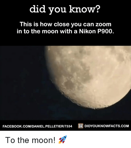 nikon p900: did you know?  This is how close you can zoom  in to the moon with a Nikon P900.  FACEBOOK.COM/DANIEL PELLETIERI7334  DIDYOUKNOWFACTS COM To the moon! 🚀