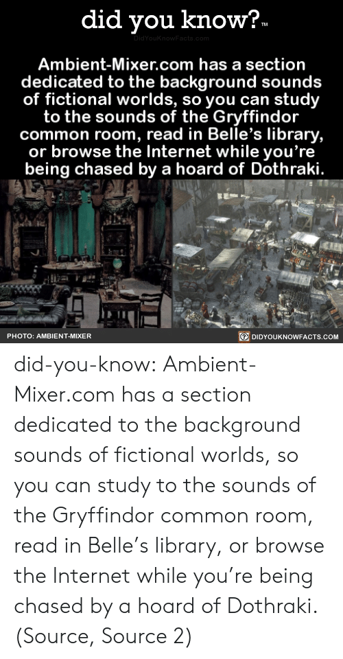 Gryffindor: did you know?  TM  DidYouKnowFacts.com  Ambient-Mixer.com has a section  dedicated to the background sounds  of fictional worlds, so you can study  to the sounds of the Gryffindor  common room, read in Belle's library,  or browse the Internet while you're  being chased by a hoard of Dothraki.  DIDYOUKNOWFACTS.COM  PHOTO: AMBIENT-MIXER did-you-know:  Ambient-Mixer.com has a section dedicated to the background sounds of fictional worlds, so you can study to the sounds of the Gryffindor common room, read in Belle's library, or browse the Internet while you're being chased by a hoard of Dothraki.(Source, Source 2)