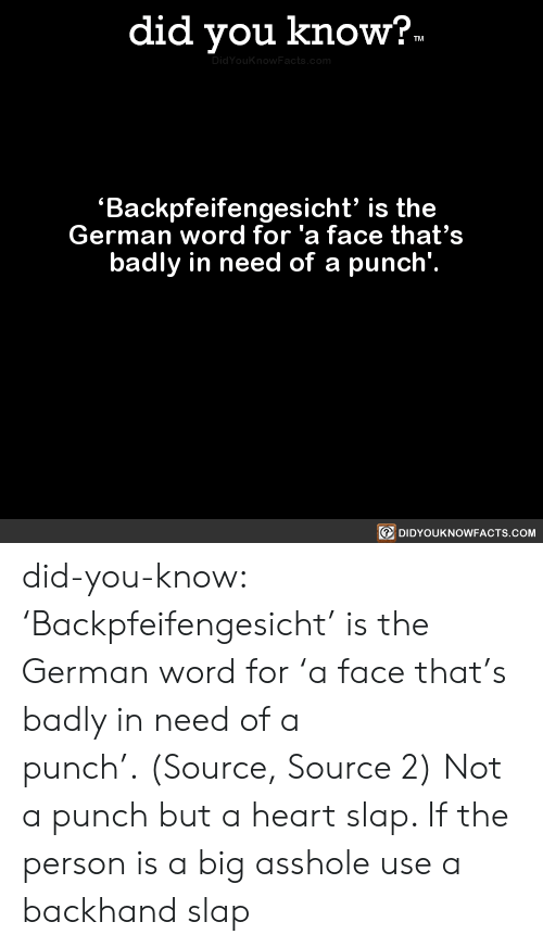Tumblr, Wow, and Blog: did you know?.  TM  DidYouknowFacts.com  Backpfeifengesicht' is the  German word for 'a face that's  badly in need of a punch'.  DIDYOUKNOWFACTS.COM did-you-know:  'Backpfeifengesicht' is the German word for 'a face that's badly in need of a punch'. (Source, Source 2)  Not a punch but a heart slap. If the person is a big asshole use a backhand slap