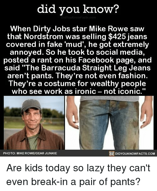 """Nordstrom: did you know?  When Dirty Jobs star Mike Rowe saw  that Nordstrom was selling $425 jeans  covered in fake """"mud', he got extremely  annoyed. So he took to social media,  posted a rant on his Facebook page, and  said """"The Barracuda Straight Leg Jeans  aren't pants. They're not even fashion.  They're a costume for wealthy people  who see work as ironic not iconic  DIDYourkNowFACTs.coM  PHOTO: MIKE ROWE/GEAR JUNKIE Are kids today so lazy they can't even break-in a pair of pants?"""