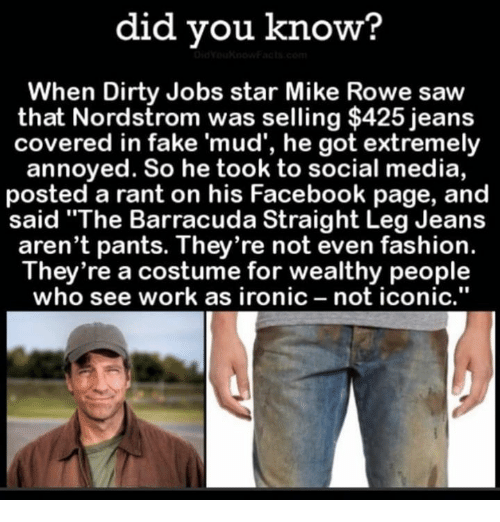"""Nordstrom: did you know?  When Dirty Jobs star Mike Rowe saw  that Nordstrom was selling $425 jeans  covered in fake 'mud', he got extremely  annoyed. So he took to social media,  posted a rant on his Facebook page, and  said """"The Barracuda Straight Leg Jeans  aren't pants. They're not even fashion.  They're a costume for wealthy people  who see work as ironic  not iconic"""