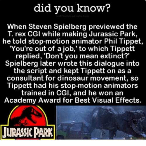 """Academy Awards: did you know?  When Steven Spielberg previewed the  rex CGI while making Jurassic Park,  he told stop-motion animator Phil Tippet  You're out of a job,' to which Tippett  replied, 'Don't you mean extinct?""""  Spielberg later wrote this dialogue into  the script and kept Tippett on as a  consultant for dinosaur movement, so  Tippett had his stop-motion animators  trained in CGI, and he won an  Academy Award for Best Visual Effects.  TURANCPARK"""