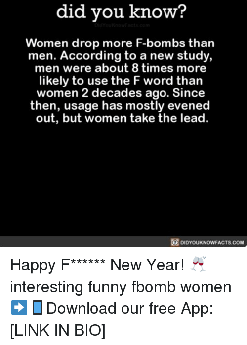 F Bomb: did you know?  Women drop more F-bombs than  men. According to a new study,  men were about 8 times more  likely to use the F word than  women 2 decades ago. Since  then, usage has mostly evened  out, but women take the lead.  DIDYOUKNOWFACTS.COM Happy F****** New Year! 🥂 interesting funny fbomb women ➡📱Download our free App: [LINK IN BIO]