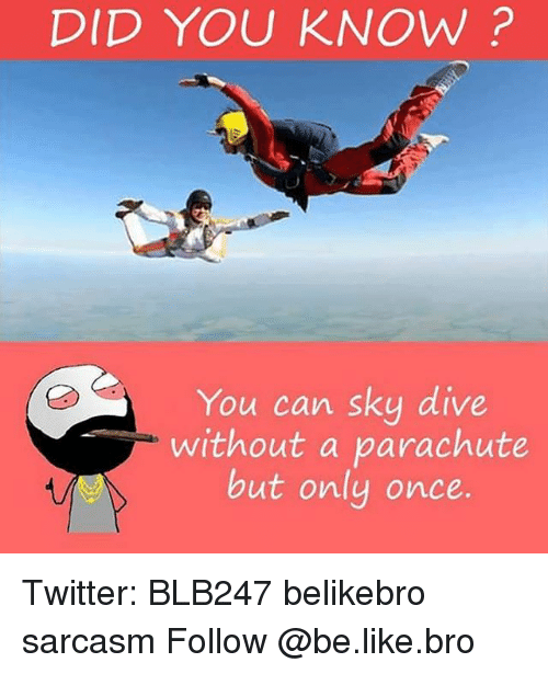 sky diving: DID YOU KNOW?  You can sky dive  without a parachute  but only once. Twitter: BLB247 belikebro sarcasm Follow @be.like.bro
