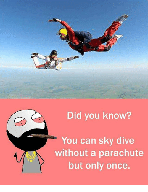 sky diving: Did you know?  You can sky dive  without a parachute  but only once.