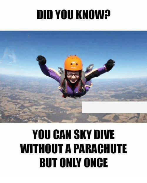 sky diving: DID YOU KNOW?  YOU CAN SKY DIVE  WITHOUTA PARACHUTE  BUT ONLY ONCE