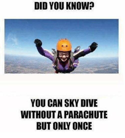 sky diving: DID YOU KNOW?  YOU CAN SKY DIVE  WITHOUTA PARACHUTE  BUT ONL ONCE