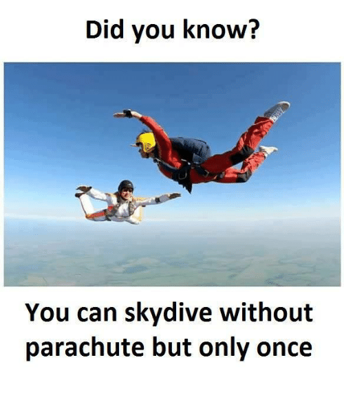 skydive: Did you know?  You can skydive without  parachute but only once
