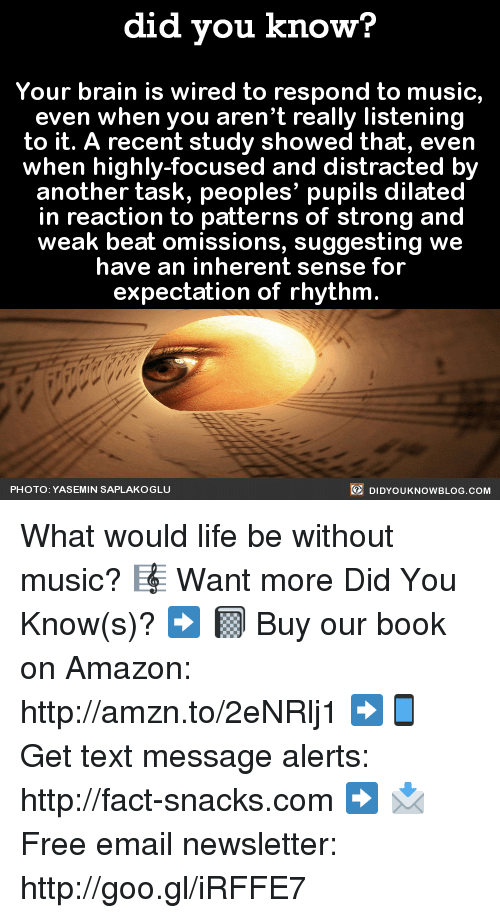 Dilatant: did you know?  Your brain is wired to respond to music,  even when you aren't really listening  to it. A recent study showed that, even  when highly-focused and distracted by  another task, peoples' pupils dilated  in reaction to patterns of strong and  weak beat omissions, suggesting we  have an inherent sense for  expectation of rhythm  DIDYOUKNOWBLOG.coM  PHOTO: YASEMIN SAPLAKOGLU What would life be without music? 🎼  Want more Did You Know(s)? ➡ 📓 Buy our book on Amazon: http://amzn.to/2eNRlj1 ➡📱 Get text message alerts: http://fact-snacks.com ➡ 📩  Free email newsletter: http://goo.gl/iRFFE7