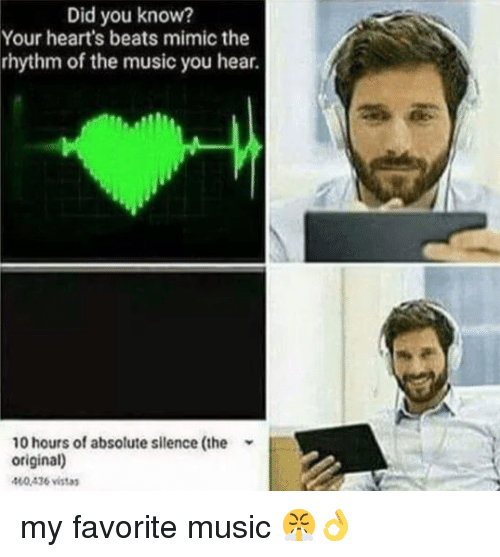 You Know Your: Did you know?  Your heart's beats mimic the  rhythm of the music you hear.  10 hours of absolute silence (the  original)  400436 vistas my favorite music 😤👌