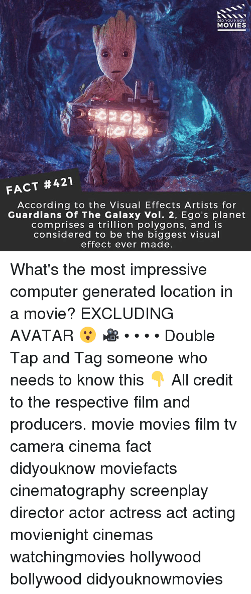 vols: DID YOU KNOWw  MOVIES  FACT #421  According to the Visual Effects Artists for  Guardians Of The Galaxy Vol. 2, Ego's planet  comprises a trillion polygons, and is  considered to be the biggest visual  effect ever made What's the most impressive computer generated location in a movie? EXCLUDING AVATAR 😮 🎥 • • • • Double Tap and Tag someone who needs to know this 👇 All credit to the respective film and producers. movie movies film tv camera cinema fact didyouknow moviefacts cinematography screenplay director actor actress act acting movienight cinemas watchingmovies hollywood bollywood didyouknowmovies