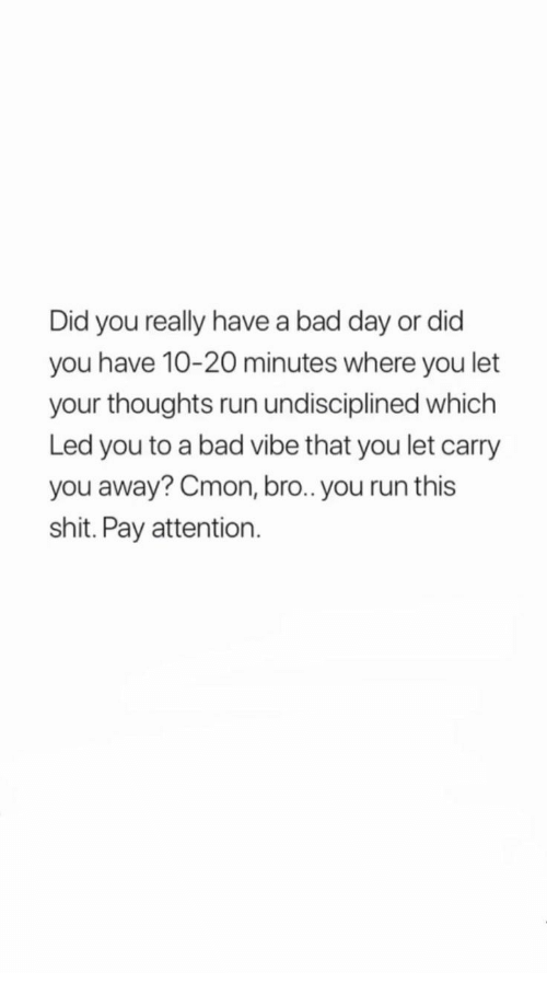 Bad, Bad Day, and Run: Did you really have a bad day or did  you have 10-20 minutes where you let  your thoughts run undisciplined which  Led you to a bad vibe that you let carry  you away? Cmon, bro.. you run this  shit. Pay attention.