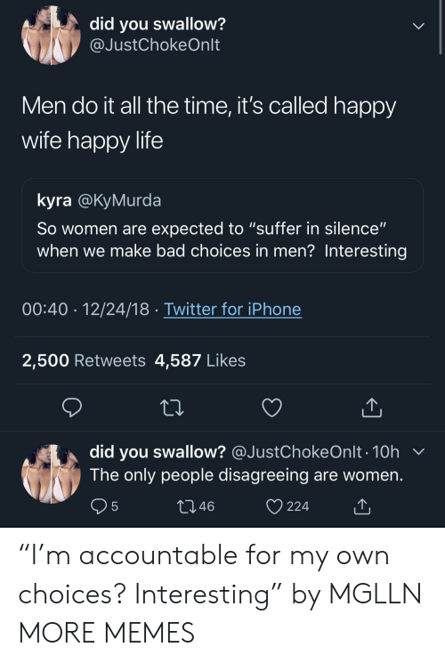 """Kyra: did you swallow?  @JustChokeOnlt  Men do it all the time, it's called happy  wife happy life  kyra @KyMurda  So women are expected to """"suffer in silence""""  when we make bad choices in men? Interesting  00:40 12/24/18 Twitter for iPhone  2,500 Retweets 4,587 Likes  did you swallow? @JustChokeOnlt . 10h  The only people disagreeing are women  46  224 """"I'm accountable for my own choices? Interesting"""" by MGLLN MORE MEMES"""