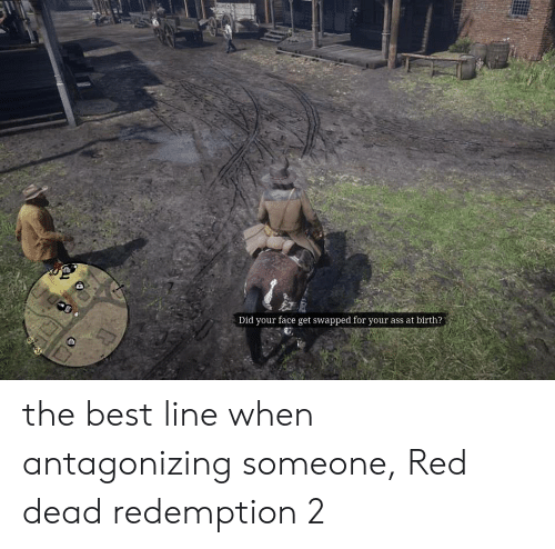Ass, Best, and Red Dead Redemption: Did your face get swapped for your ass at birth? the best line when antagonizing someone, Red dead redemption 2