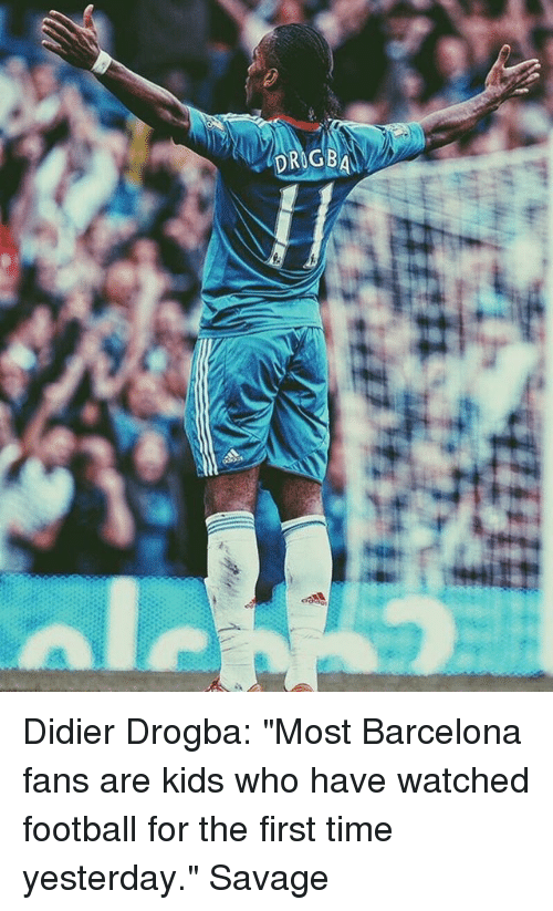 "Barcelona, Football, and Memes: Didier Drogba: ""Most Barcelona fans are kids who have watched football for the first time yesterday."" Savage"