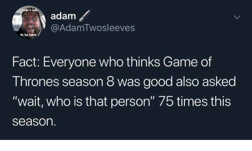 """Who Is That: didn't  adam  @AdamTwosleeves  to be born  Fact: Everyone who thinks Game of  Thrones season 8 was good also asked  """"wait, who is that person"""" 75 times this  season"""