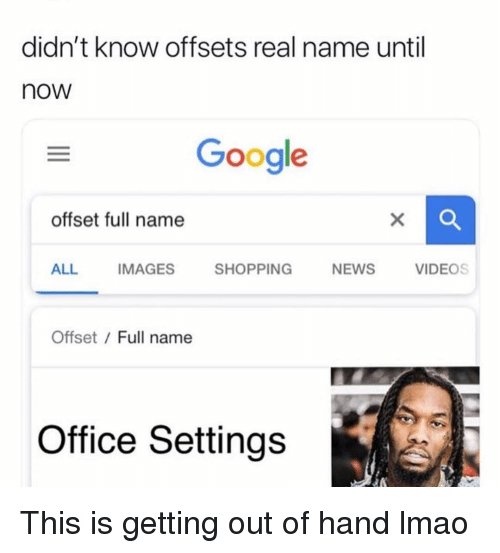 Funny, Google, and Lmao: didn't know offsets real name until  now  Google  offset full name  ALL IMAGES SHOPPING NEWS VIDEOS  Offset / Full name  Office Settings This is getting out of hand lmao