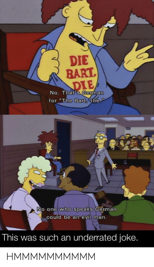 """Bart, Evil, and Who: DIE  BART.  DIE  No. That's German  for """"The Bart,the.  P  No one who speaks German  could be an evil man.  This was such an underrated joke. HMMMMMMMMMM"""