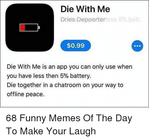 Funny, Memes, and Peace: Die With Me  Dries Depoorterless 5% batt  $0.99  Die With Me is an app you can only use when  you have less then 5% battery.  Die together in a chatroom on your way to  offline peace. 68 Funny Memes Of The Day To Make Your Laugh