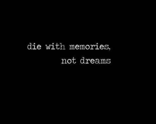 Dreams, Memories, and  Die: die with memories,  not dreams