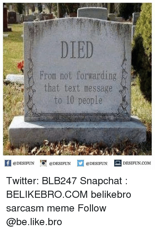Be Like, Meme, and Memes: DIED  From not forwarding  that text message  to 10 people  @DESIFUN '.0 @DESIFUN  @DESIFUN ■ DESIFUN.COM Twitter: BLB247 Snapchat : BELIKEBRO.COM belikebro sarcasm meme Follow @be.like.bro